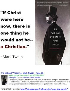 """If Christ were here now, there is one thing he would not be--a Christian.""    ~Mark Twain"