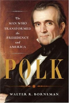 Polk: The Man Who Transformed the Presidency and America by Walter R. Borneman, http://www.amazon.com/dp/B005ZOGQGI/ref=cm_sw_r_pi_dp_TlP2qb100J4CT