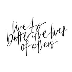live to better the lives of others quote