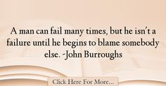 The most popular John Burroughs Quotes About Failure - 18317 : A man can fail many times, but he isn't a failure until he begins to blame somebody else. Failure Quotes, Fails, Inspiration, Biblical Inspiration, Thread Spools, Motivation