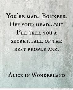 You're mad bonkers off your head but I'll tell you a secret all of the best people are