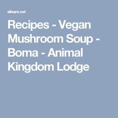 Recipes - Vegan Mushroom Soup - Boma - Animal Kingdom Lodge