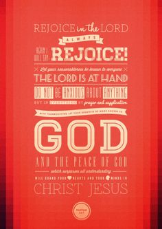 Rejoice in the Lord always. Again I will say, rejoice! Let your gentleness be known to all men. The Lord is at hand. Be anxious for nothing, but in everything by prayer and supplication, with thanksgiving, let your requests be made known to God; and the peace of God, which surpasses all understanding, will guard your hearts and minds through Christ Jesus. - Philippians 4:4-7 NKJV