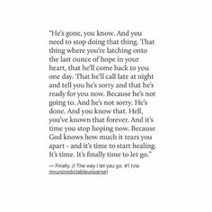 He's gone you know. And it's time, to finally start healing. Poem Quotes, Real Quotes, True Quotes, Words Quotes, Sad Love Quotes, Wise Words, Quotes To Live By, Choose Me Quotes, Poems