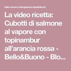 La video ricetta: Cubotti di salmone al vapore con topinambur all'arancia rossa - Bello&Buono - Blog - Repubblica.it