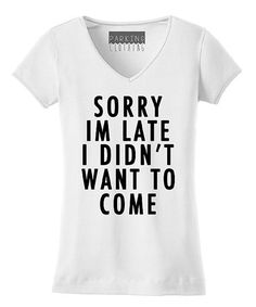 Look what I found on #zulily! White 'Sorry I'm Late I Didn't Want To Come' V-Neck Tee #zulilyfinds