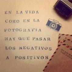 En la vida como en la fotografía hay que pasar los negativos a positivos.