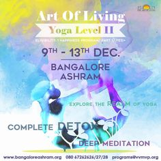 Explore the realm of Yoga & detox in the Yoga level II Program at the Art of Living International Ashram Dates:9th-13th December  Eligibility:Happiness Program/Part I/Yes!+ Register online: www.bangaloreashram.org For Details Call: 080 67262626/27/28