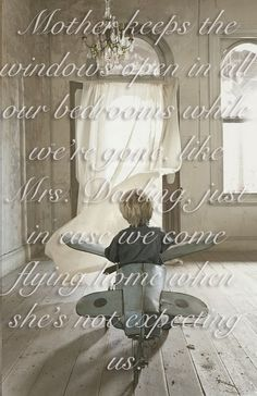 """Quotation from Elizabeth Wein's CODE NAME VERITY: """"Mother keeps the windows open in all our bedrooms while we're gone, like Mrs. Darling, just in case we come flying home when she's not expecting us."""""""