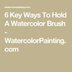 6 Key Ways To Hold A Watercolor Brush - WatercolorPainting.com