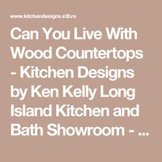 Can You Live With Wood Countertops - Kitchen Designs by Ken Kelly Long Island Kitchen and Bath Showroom - New York Designers