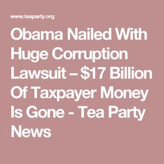 Obama Nailed With Huge Corruption Lawsuit – $17 Billion Of Taxpayer Money Is Gone - Tea Party News