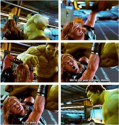 Love this because Thor only just met Bruce and found out he turns into the Hulk; everyone who knows Bruce sees him as a monster but Thor doesn't. He knows Bruce is somewhere in there, that the Hulk is just a mindless beast.This is how he treats Loki,everyone sees him as evil, Thor is the only one who doesn't. I hate it when people say Thor is just muscle/looks; he's so much more. He's the only one who gives the 'monsters' a chance to redeem themselves.