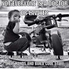 Not everyone is a doctor or lawyer...teach your kids it's ok to work with their hands and build cool stuff.