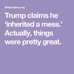 Trump claims he 'inherited a mess.' Actually, things were pretty great.