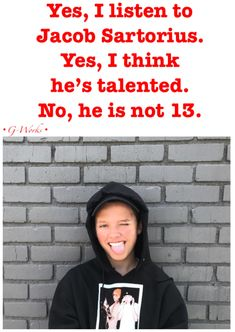 Yes I do listen to Jacob Sartorius and yes, I do think he is very talented, and he is FIFTEEN peoples!!