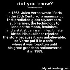 "did-you-kno: ""'Paris in the Twentieth Century' was one of the first science-fiction novels written by Jules Verne, but because it was lost in a safe for over 125 years, it was the last to be..."