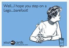 Well....I hope you step on a Lego....barefoot!