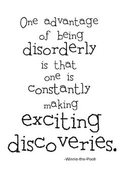 One is constantly making exciting discoveries.....Me? disorderly? I don't know anyone who would consider moi to be disorderly ;)