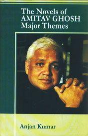 The Novels of Amitav Ghosh - Major Themes by Anjan Kumar