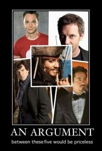 An argument with these 5..... oms I really wish this would happen!! Sheldon Cooper (Jim Parsons), House (Hugh Laurie), Sherlock Holmes (Benedict Cumberbatch), Tony Stark (Robert Downey Jr.), and Captain Jack Sparrow (Johnny Depp). my goodness it would be AWESOME