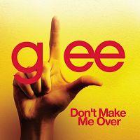 Glee Cast - Dont Make Me Over