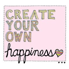 Create your own happiness <3