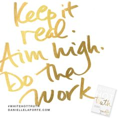 Truthbomb: Keep it real, aim high, do the work. Retail Quotes, Motivational Words, Inspirational Quotes, Danielle Laporte, The Desire Map, Aim High, Keep It Real, Latest Books, Love Words