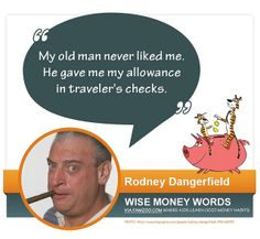 """My old man never liked me. He gave me my allowance in traveler's checks."" ~Rodney Dangerfield 