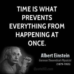 Time is what prevents everything from happening at once.  - Albert Einstein