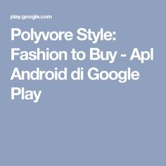 Polyvore Style: Fashion to Buy - Apl Android di Google Play