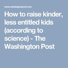 How to raise kinder, less entitled kids (according to science) - The Washington Post