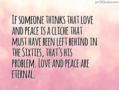 If someone thinks that love and peace is a cliche that must have been left behind in the Sixties, that's his problem. Love and peace are eternal.  #quotes #love #sayings #inspirational #motivational #words #quoteoftheday #positive