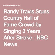 Randy Travis Stuns Country Hall of Fame Crowd by Singing 3 Years After Stroke - NBC News