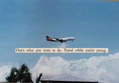 Travel while you're young. Don't worry...I will ;)