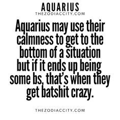 Aquarius may use their calmness to get to the bottom of the situation, but if it ends up being BS, that's when they get batshit crazy. Aquarius Traits, Aquarius Love, Aquarius Quotes, Aquarius Woman, Age Of Aquarius, Capricorn And Aquarius, Zodiac Signs Aquarius, Zodiac Quotes, Zodiac Facts
