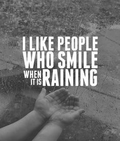 I like people who smile when its raining.