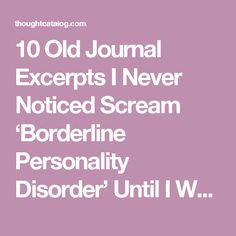 10 Old Journal Excerpts I Never Noticed Scream 'Borderline Personality Disorder' Until I Was Diagnosed | Thought Catalog