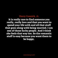 """""""It is really rare to find someone you really, really love and that you want to spend your life with and all that stuff that goes along with being married. I am one of those lucky people. And I think she feels that way too. So the romantic stuff is easy because you want them to be happy."""", Harry Connick, Jr."""
