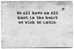we all have an old knot in the heart we wish to untie