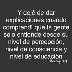 Y dejé de dar explicaciones cuando comprendí que la gente solo entiende desde su nivel de percepción, nivel de consciencia y nivel de educación.