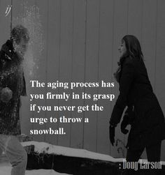 The aging process has you firmly in its grasp if you never get the urge to throw a snowball. : Doug Larson ;)i(: https://www.facebook.com/myceremony1203 [original photography credit welcomed]