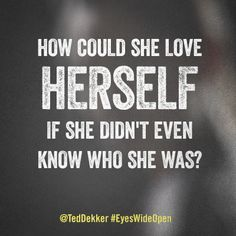 """""""How could she love herself if she didn't even know who she was?"""" #EyesWideOpen by @Ted Dekker"""