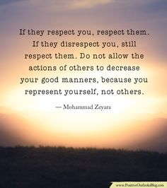 If they respect you, respect them. If they disrespect you, still respect them. Do not allow the actions of others to decrease your good manners, because you represent yourself, not others. — Mohamm…