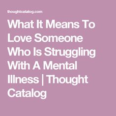 What It Means To Love Someone Who Is Struggling With A Mental Illness | Thought Catalog