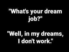 What's your dream job? Well, in ny dreams I don't work. Me Quotes, Funny Quotes, Funny Memes, Random Quotes, Dream Job, My Dream, Job Memes, Work Humor, Funny Signs