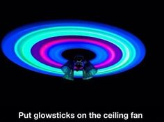 Put Glow Sticks On Ceiling Fan And Have A Cool Light Show :)