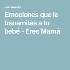 Emociones que le transmites a tu bebé - Eres Mamá