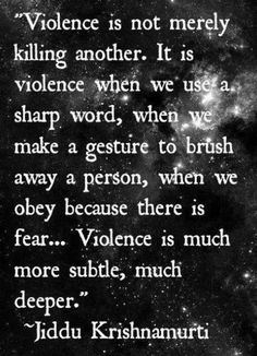 Once you understand violence on a deeper level, perhaps the way that Jiddu Krishnamurti wants us to understand it, then you start to think about your thoughts more. Every social media post, every word of gossip, and every type of thinking that marginalizes others so you feel more secure in who you are is in a way killing humankind as a whole. Violence breeds violence no matter how subtle. The one certainty I know in life is..to read full commentary click on blog link or picture. Thanks-