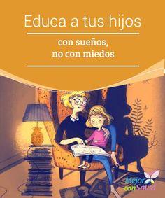 Educa a tus hijos con sueños, no con miedos  Educar a nuestros hijos en sueños no significa evitar que tengan los pies en el suelo para ver la vida con objetividad y responsabilidad.